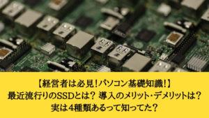 最近流行りのSSDとは?SSDの性能・寿命・メリット・デメリットとは?実はいくつも種類があるって知ってた?