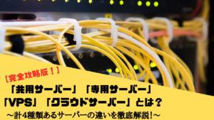 「共用サーバー」「専用サーバー」「VPS」「パブリッククラウドサーバー」の計4種類のサーバーの違いや特徴・メリット・デメリットを徹底解説!